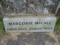 "In 1705,Margorie McCall got died & was buried after a LONG wake. That night, grave robbers exhumed her. They attempted to cut her finger off to remove a ring but while cutting into her finger, Marge came to & they bounced. She got out of the coffin & walked home.She knocked on the door just as her family gathered at her home.  Deep in grief, her hubby said ""if your mother were still alive, I'd swear that was her knock."" He opened the door & she was there, very much alive. He fainted dead…"