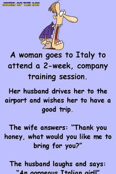 """A woman goes to Italy to attend a company training session. Her husband drives her to the airport and wishes her to have a good trip. The wife answers: """"Thank you honey, what would you like me to bring for you?"""" The husband laughs. Funny Long Jokes, Funny Cartoon Quotes, Clean Funny Jokes, Short Jokes, Funny Jokes For Adults, Some Funny Jokes, Funny Texts, Hilarious Jokes, Epic Texts"""