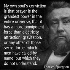 Charles Spurgeon: My soul's conviction is that prayer is the greatest power in the entire universe. Biblical Quotes, Spiritual Quotes, Faith Quotes, Bible Quotes, Bible Verses, Scriptures, Quotes About God, Quotes To Live By, Cool Words