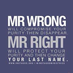 Mr. Wrong will compromise your purity then disappear. Mr. Right will protect your purity and then change your last name.