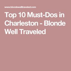 Top 10 Must-Dos in Charleston - Blonde Well Traveled