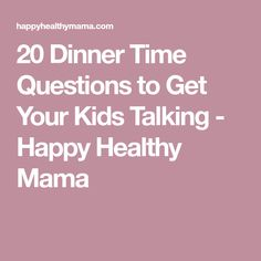 20 Dinner Time Questions to Get Your Kids Talking - Happy Healthy Mama
