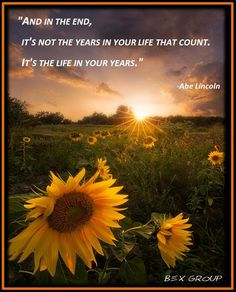 """""""in the end, It's not the years in your life that count.  It's the life in your years."""""""