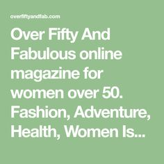 Over Fifty And Fabulous online magazine for women over 50. Fashion, Adventure, Health, Women Issues, Grandparenting, Relationships, Faith, Empty Nest, Midlife, and more.