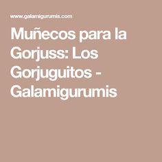 Muñecos para la Gorjuss: Los Gorjuguitos - Galamigurumis