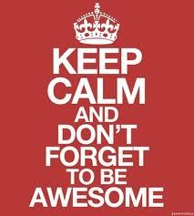 Keep calm and dont forget to be awsome!