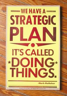 We have a strategic plan, it's called doing things. So true. So difficult.