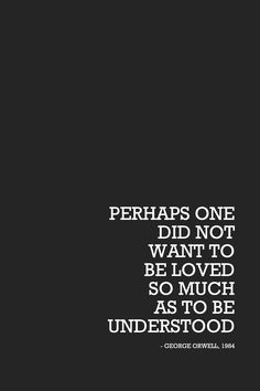 """""""Perhaps one did not want to be loved so much as to be understood."""" - George Orwell, 1984"""