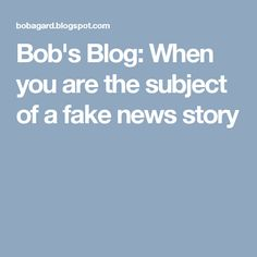 Bob's Blog: When you are the subject of a fake news story