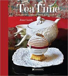 TeaTime: A Taste of London's Best Afternoon Teas Cookbook