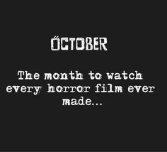 October - The month to watch every horror film ever made.  Horror movie marathon!
