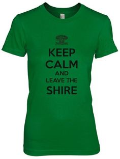 Keep Calm and Leave the Shire T Shirt - http://geekarmory.com/womens-keep-calm-and-leave-the-shire-t-shirt/
