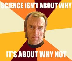 Science isn't about why, it's about WHY NOT - cave Johnson, Portal 2