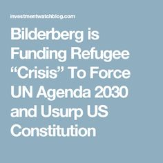 """Bilderberg is Funding Refugee """"Crisis"""" To Force UN Agenda 2030 and Usurp US Constitution"""