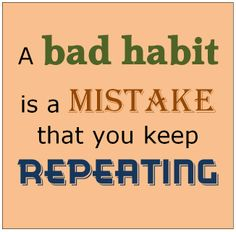 A bad habit is a mistake that I keep repeating