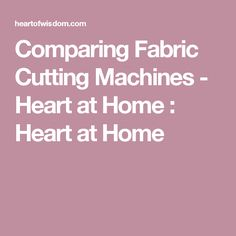 Comparing Fabric Cutting Machines - Heart at Home : Heart at Home