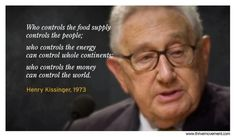 """Who controls the food supply controls the people; who controls the energy can control whole continents; who controls the money can control the whole world."" Henry Kissinger, 1973"