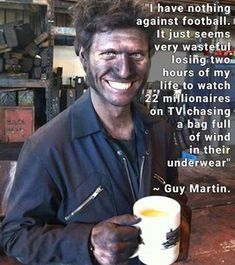 "guy martin meme - ""I have nothing against football. It just seems very wasteful losing two hours of my life to watch 22 millionaires on Tv chasing a bag full of wind in their underwear"" Wilpg ~ Guy Martin. Funny Shit, Funny Jokes, Hilarious, Great Quotes, Inspirational Quotes, Motorcycle Humor, Guy Martin, Martin Meme, Haha"
