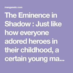 The Eminence in Shadow : Just like how everyone adored heroes in their childhood, a certain young man adored those powers hidden in shadows. After hiding his strength and living the mediocre life of a mob character by day while undergoing frenzied training by night, he finally re Good Manga, Shoujo, Young Man, Boys Who, Shadows, Strength, Childhood, Training, Night