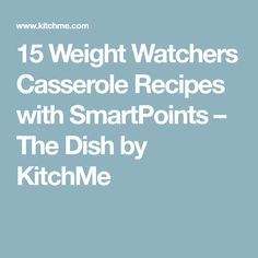 15 Weight Watchers Casserole Recipes with SmartPoints – The Dish by KitchMe