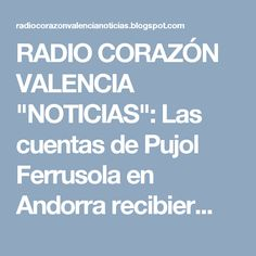 """RADIO CORAZÓN VALENCIA  """"NOTICIAS"""": Las cuentas de Pujol Ferrusola en Andorra recibier..."""