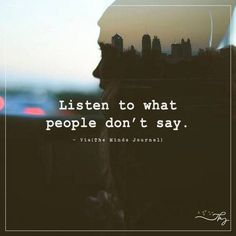 It is that you need to understand the unspoken of words of people and their feelings, Listen To What People Don't Say Meant To Be Quotes, Quotes To Live By, Words Quotes, Life Quotes, Qoutes, Listening Quotes, Believe, Girl Boss Quotes, Empowering Quotes