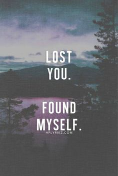 Lost you. Found myself.