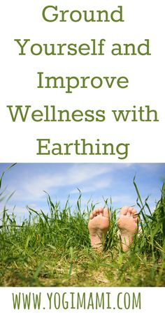 Ground Yourself and Improve Wellness with Earthing - Yogi Mami