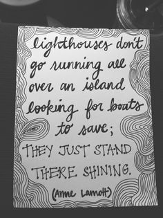 Lighthouses don't go running all over an island looking for boats to save; they just stand there shining -Anne Lamott