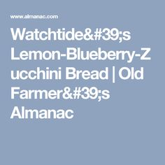 Watchtide's Lemon-Blueberry-Zucchini Bread | Old Farmer's Almanac