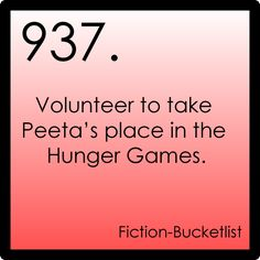 Fiction-Bucketlist  But then Katniss and Peeta would never happen! The revolution would never happen! This would suck! Volunteer for Peeta?? (as horrible as this sounds....)  NEVER