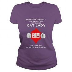 ALWAYS BE YOURSELF UNLESS YOU CAN BE CAT LADY TSHIRT FOR CAT LOVERS T-SHIRTS, HOODIES, SWEATSHIRT (19.95$ ==► Shopping Now)