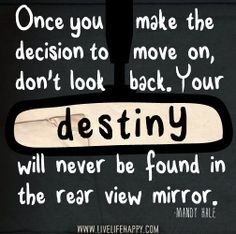 Once you make the decision to move on, don't look back. Your destiny will never be found in the rear view mirror. -Mandy Hale by deeplifequotes, via Flickr