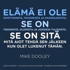 Elämä ei ole odottamista, toivomista ja haaveilemista, se on tekemistä, olemista ja joksikin tulemista. Se on sitä mitä aiot tehdä sen jälkeen kun olet lukenut tämän. — Mike Dooley