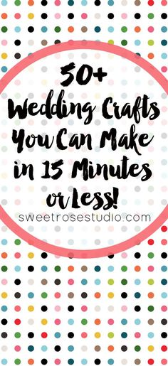 50+ Wedding Crafts You Can Make in 15 Minutes or Less at Sweet Rose Studio