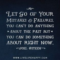 Let go of your mistakes and failures. You can't do anything about the past but you can do something about right now. - Joel Osteen