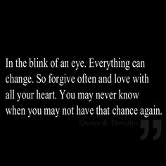 In the blink of an eye. Everything can change. So forgive often and love with all your heart. You may never know when you may not have that chance again.