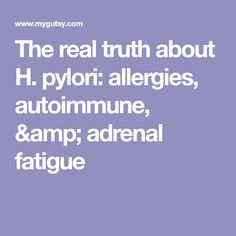 The real truth about H. pylori: allergies, autoimmune, & adrenal fatigue