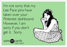 I'm not sorry that my Lee Pace pins have taken over your Pinterest dashboard.  However, I am sorry if you don't get it.  Sorry.