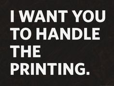 I want you to handle the printing.