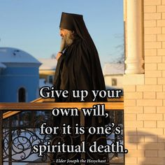 Give up you own will, for it is one's spiritual death. Elder Joseph the Hesychast