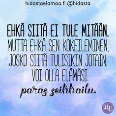 """Ehkä siitä ei tule mitään. Mutta ehkä sen kokeileminen, josko siitä tulisikin jotain, voi olla elämäsi paras seikkailu."" Wise Quotes, Crush Quotes, Lyric Quotes, Motivational Quotes, Inspirational Quotes, Lyrics, Love Is Comic, Think, Some Words"
