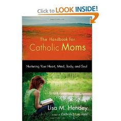 The Handbook for Catholic Moms: Nurturing Your Heart, Mind, Body, and Soul: Lisa M. Hendey: 9781594712289: Amazon.com: Books