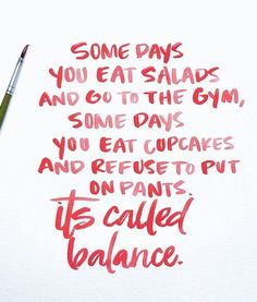 B A L A N C E - some days you eat salads and go to the gym, some days you eat cupcakes and refuse to put on pants...