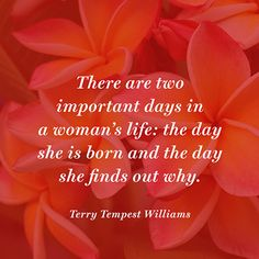 There are two important days in a womans life: the day she is born and the day she finds out why. — Terry Tempest Williams