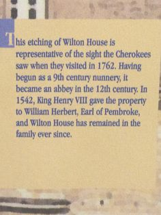 The Cherokee Indians visit Wilton House in England, home to the Earl of Pembroke; the 9th Earl welcomed three Indians. Stalking Turkey, Pouting Pidgeon and Mankiller came to London to discuss the prospects for a lasting peace with King George III, 1762. The 1st Earl was married to Anne Parr, sister of Queen Kateryn Parr, the last queen to Henry VIII.