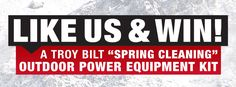 Start liking us on Facebook for a chance to win a Troy-Bilt Spring Cleaning Outdoor Power Equipment Kit worth $1000. You didn't think we forgot about the warm weather did you?  Included in the Spring Cleaning Kit is the Troy-Bilt Jet Mixed Flow Blower, Instep Self-Propelled Mower and 4-Cycle Trimmer. http://woobox.com/3xo8fx/gvfnrq