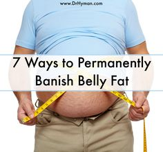 7 Ways to Permanently Banish Belly Fat - Dr. Mark Hyman