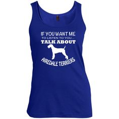 If You Want Me To Listen To You Talk About Airedale Terriers Scoop Neck Tanks