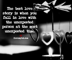 The best love story is when you fall in love with the unexpected person at the most unexpected time.